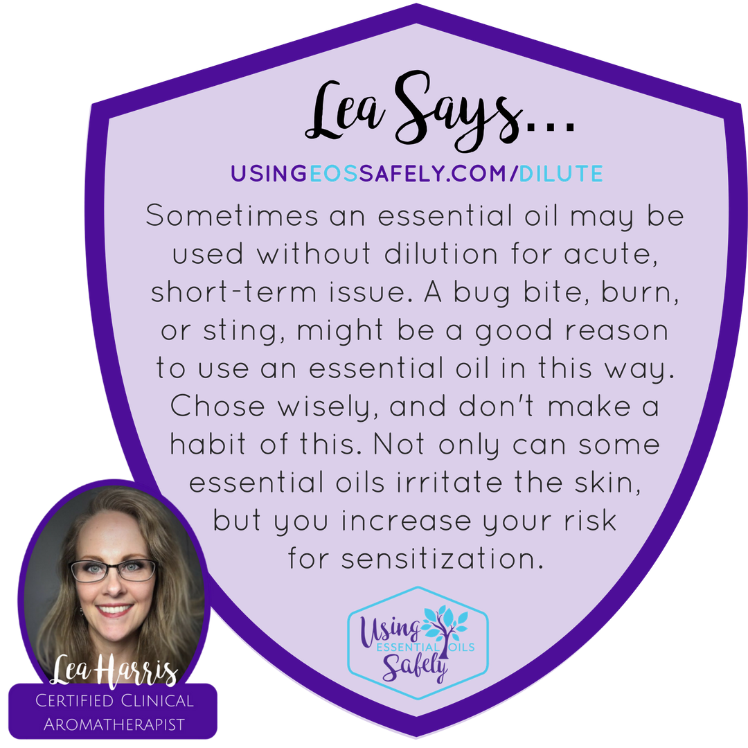 Sometimes an essential oil may be used without dilution for acute, short-term issue. A bug bite, burn, or sting, might be a good reason to use an essential oil in this way. Chose wisely, and don't make a habit of this. Not only can some essential oils irritate the skin, but you increase your risk for sensitization.