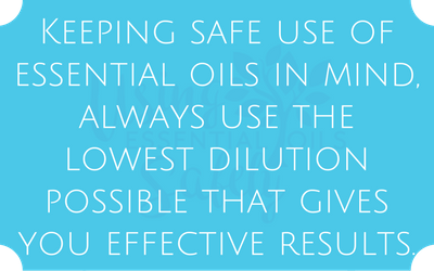 Keeping safe use of essential oils in mind, always use the lowest dilution possible that gives you effective results.