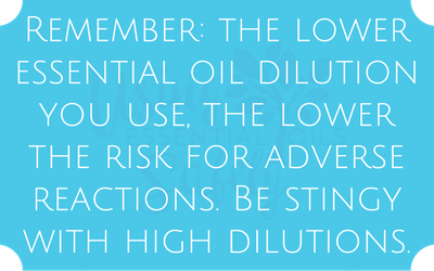 Remember: the lower essential oil dilution you use, the lower the risk for adverse reactions. Be stingy with high dilutions.