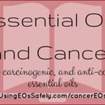 Essential Oils and Cancer – potentially carcinogenic, and anti-carcinogenic essential oils