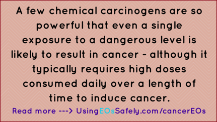 A few chemical carcinogens are so powerful that even a single exposure to a dangerous level is likely to result in cancer - although it typically requires high doses consumed daily over a length of time to induce cancer.