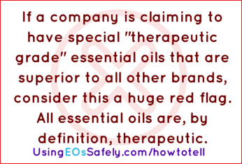 "If a company is claiming to have special ""therapeutic grade"" essential oils that are superior to all other brands, consider this a huge red flag. All essential oils are, by definition, therapeutic."