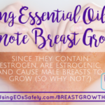 Using essential oils to promote breast growth – since they contain estrogen, are estrogenic, and cause male breasts to grow (so why not?)